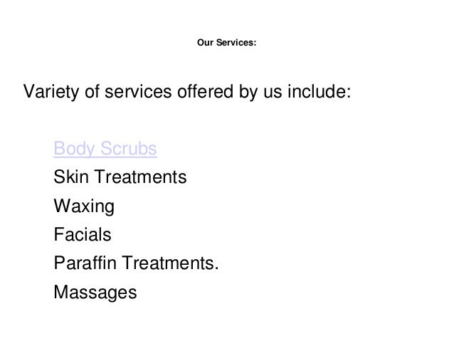 Our Services: Variety of services offered by us include: Body Scrubs Skin Treatments Waxing Facials Paraffin Treatments. M...