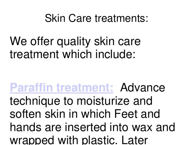 Skin Care treatments: We offer quality skin care treatment which include: Paraffin treatment: Advance technique to moistur...