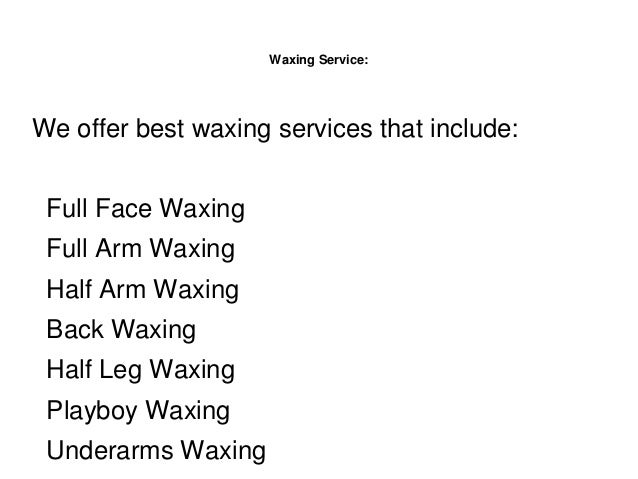 Waxing Service: We offer best waxing services that include: Full Face Waxing Full Arm Waxing Half Arm Waxing Back Waxing H...