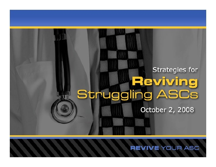 Strategies for reviving struggling ASCs    Most Common Issues in Struggling ASCs   Non-using surgeon partners  Collectio...