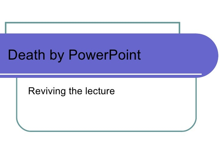 Death by PowerPoint Reviving the lecture