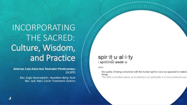 INCORPORATING THE SACRED: Culture, Wisdom, and Practice SPIRITUAL CARE ADDICTION TREATMENT PROFESSIONALS (SCATP) Rev. Eygl...