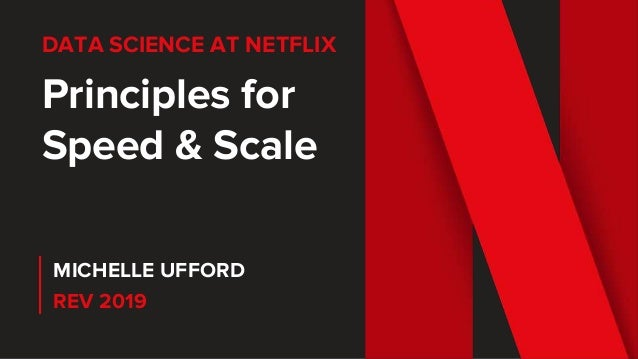 DATA SCIENCE AT NETFLIX Principles for Speed & Scale MICHELLE UFFORD REV 2019