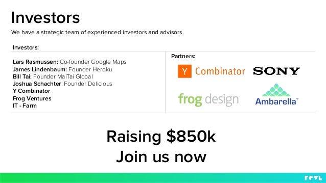 Investors We have a strategic team of experienced investors and advisors. Investors: Lars Rasmussen: Co-founder Google Map...