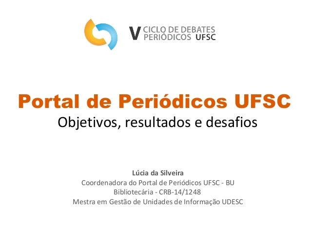 Portal de Periódicos UFSC Objetivos, resultados e desafios Lúcia da Silveira Coordenadora do Portal de Periódicos UFSC - B...
