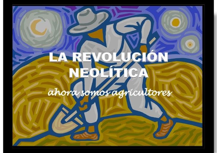 LA REVOLUCIÓN  NEOLÍTICAahora somos agricultores