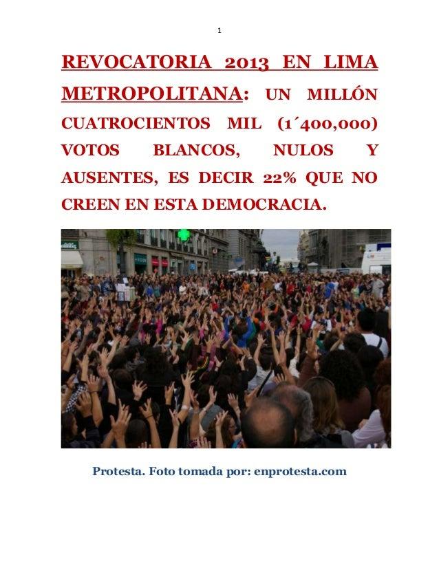1REVOCATORIA 2013 EN LIMAMETROPOLITANA: UN MILLÓNCUATROCIENTOS MIL (1´400,000)VOTOS BLANCOS, NULOS YAUSENTES, ES DECIR 22%...