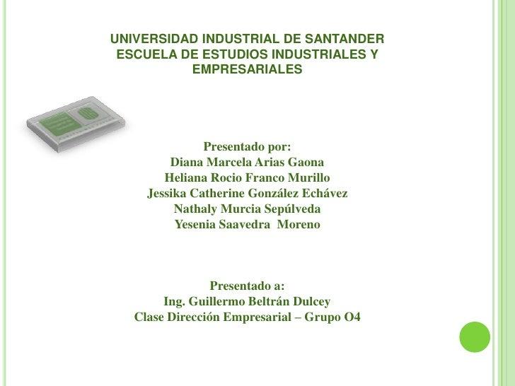 UNIVERSIDAD INDUSTRIAL DE SANTANDER<br />ESCUELA DE ESTUDIOS INDUSTRIALES Y EMPRESARIALES<br />Presentado por:<br />Diana ...