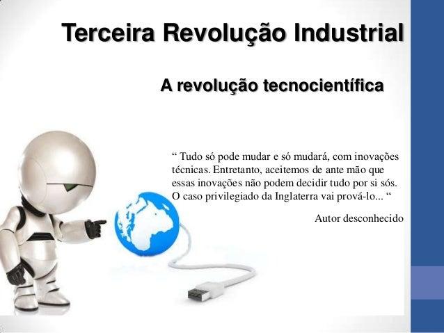 """Terceira Revolução Industrial        A revolução tecnocientífica         """" Tudo só pode mudar e só mudará, com inovações  ..."""