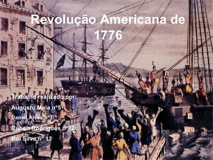 Revolução Americana de 1776 Trabalho realizado por: Augusto Maia nº5  Daniel Alves nº7 Rúben Rodrigues nº12 Rui Silva nº 13