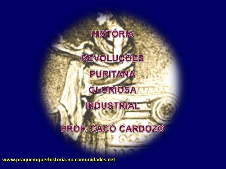 HISTÓRIA<br />REVOLUÇÕES <br />PURITANA<br />GLORIOSA<br />INDUSTRIAL<br />PROF. CACO CARDOZO<br />www.praquemquerhistoria...