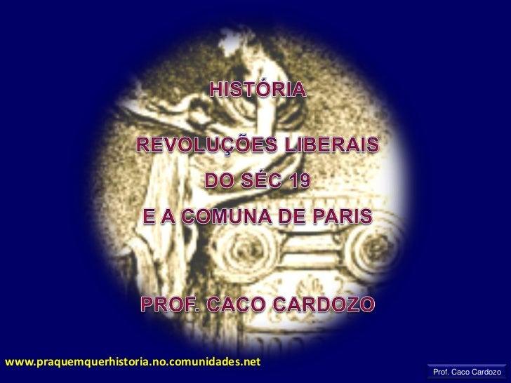 HISTÓRIA<br />REVOLUÇÕES LIBERAIS DO SÉC 19<br />E A COMUNA DE PARIS<br />PROF. CACO CARDOZO<br />www.praquemquerhistoria....