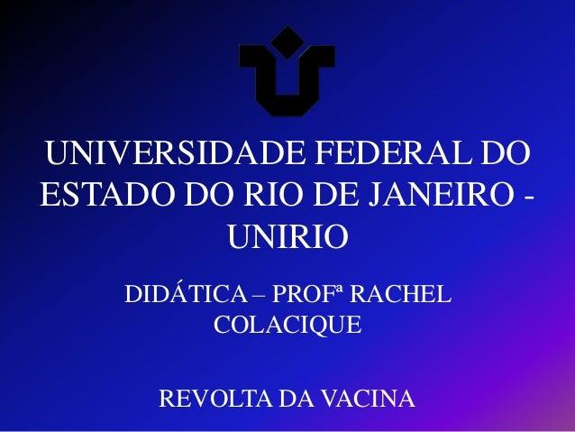 UNIVERSIDADE FEDERAL DO ESTADO DO RIO DE JANEIRO UNIRIO DIDÁTICA – PROFª RACHEL COLACIQUE REVOLTA DA VACINA