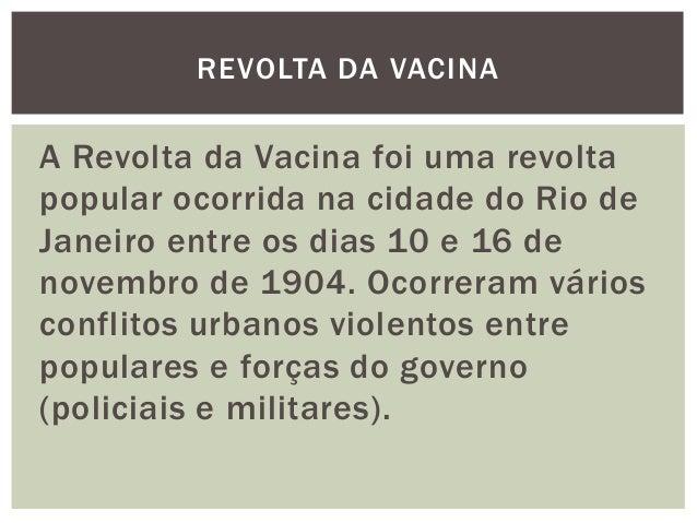 A Revolta da Vacina foi uma revolta popular ocorrida na cidade do Rio de Janeiro entre os dias 10 e 16 de novembro de 1904...