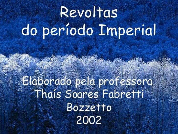 Revoltas do período Imperial Elaborado pela professora  Thaís Soares Fabretti Bozzetto 2002