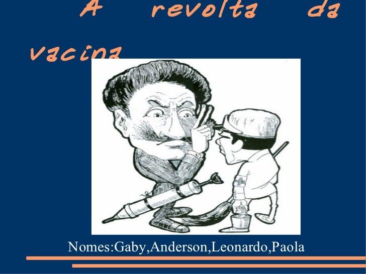A revolta da vacina Nomes:Gaby,Anderson,Leonardo,Paola