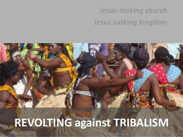 Jesus-looking church Jesus looking kingdom  REVOLTING against TRIBALISM