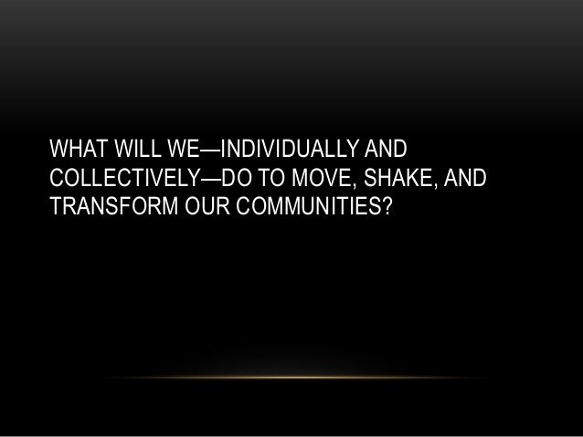 WHAT WILL WE—INDIVIDUALLY ANDCOLLECTIVELY—DO TO MOVE, SHAKE, ANDTRANSFORM OUR COMMUNITIES?