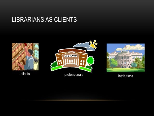 LIBRARIANS AS CLIENTSclients professionals institutions