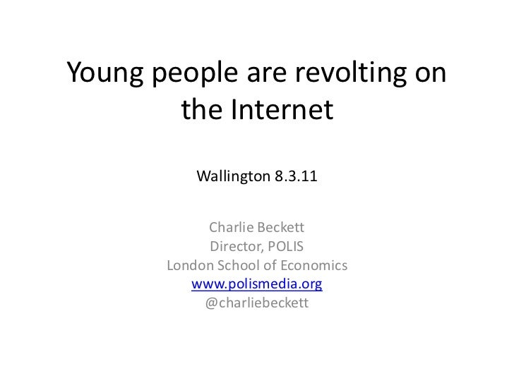 Young people are revolting on the InternetWallington 8.3.11<br />Charlie Beckett<br />Director, POLIS<br />London School o...