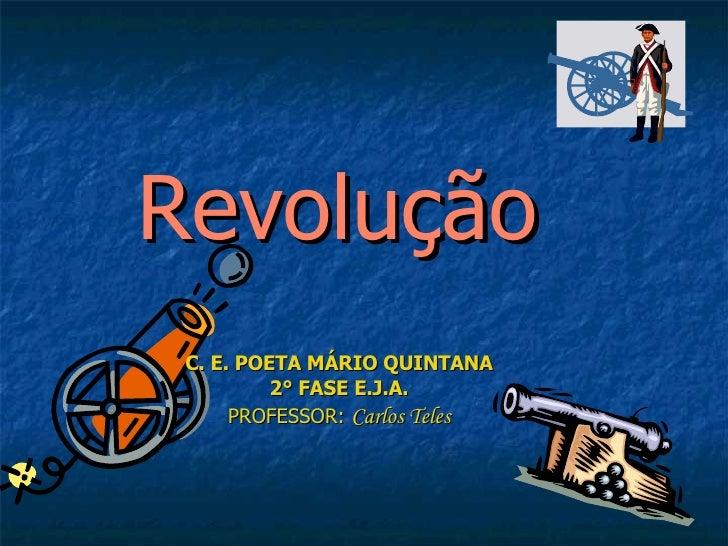 Revolução C. E. POETA MÁRIO QUINTANA 2° FASE E.J.A. PROFESSOR:  Carlos Teles