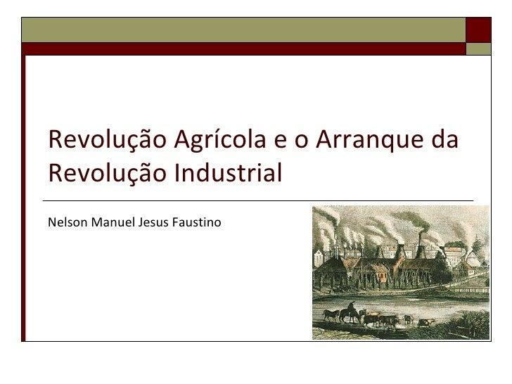 Revolução Agrícola e o Arranque daRevolução IndustrialNelson Manuel Jesus Faustino