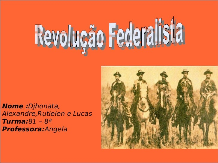 Revolução Federalista Nome : Djhonata, Alexandre,Rutielen e Lucas Turma: 81 – 8ª Professora: Angela