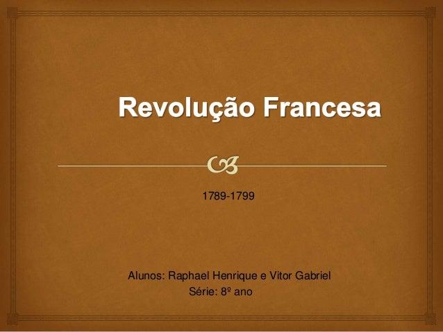 1789-1799 Alunos: Raphael Henrique e Vitor Gabriel Série: 8º ano