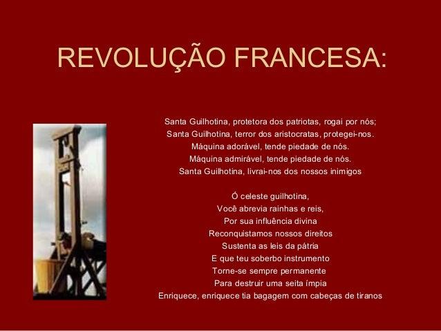 REVOLUÇÃO FRANCESA:Santa Guilhotina, protetora dos patriotas, rogai por nós;Santa Guilhotina, terror dos aristocratas, pro...