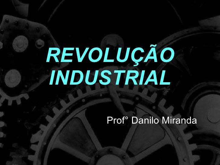 REVOLUÇÃO INDUSTRIAL Prof° Danilo Miranda