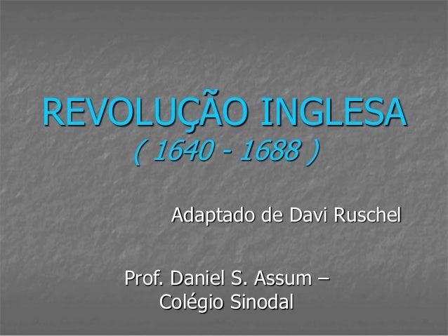 REVOLUÇÃO INGLESA    ( 1640 - 1688 )        Adaptado de Davi Ruschel   Prof. Daniel S. Assum –       Colégio Sinodal