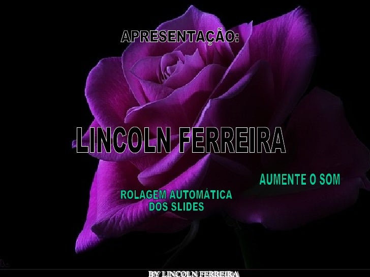 Reiniciar Sair APRESENTAÇÃO: LINCOLN FERREIRA  BY LINCOLN FERREIRA  AUMENTE O SOM  ROLAGEM AUTOMÁTICA  DOS SLIDES