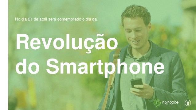 Revolução do Smartphone No dia 21 de abril será comemorado o dia da