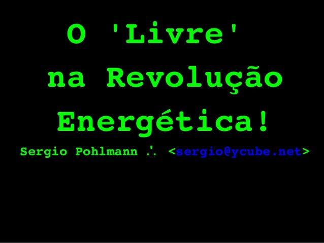 O'Livre' naRevolução Energética! SergioPohlmann.'. <sergio@ycube.net>