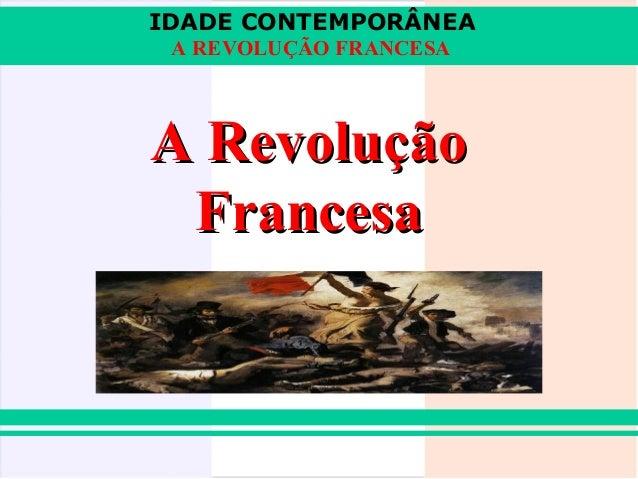 IDADE CONTEMPORÂNEA A REVOLUÇÃO FRANCESAA Revolução Francesa