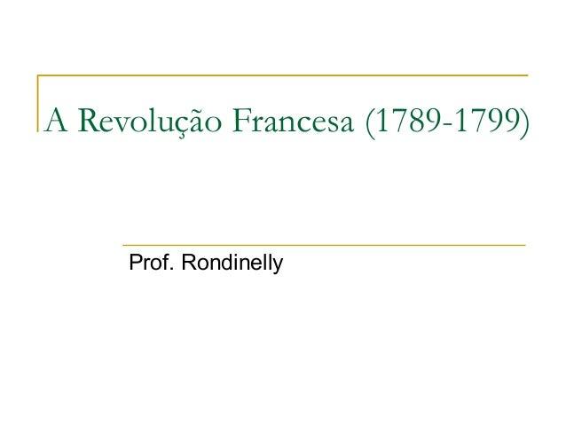 A Revolução Francesa (1789-1799) Prof. Rondinelly