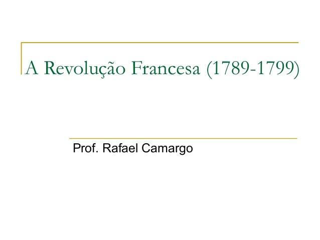 A Revolução Francesa (1789-1799)Prof. Rafael Camargo