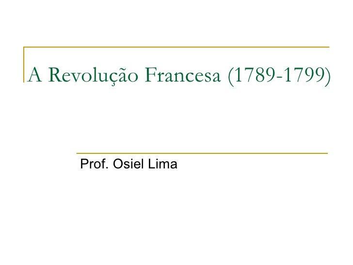 A Revolução Francesa (1789-1799)     Prof. Osiel Lima