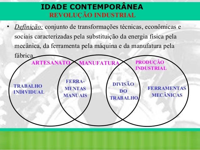 IDADE CONTEMPORÂNEA REVOLUÇÃO INDUSTRIAL • Definição: conjunto de transformações técnicas, econômicas e sociais caracteriz...