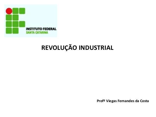 REVOLUÇÃO INDUSTRIAL Profº Viegas Fernandes da Costa