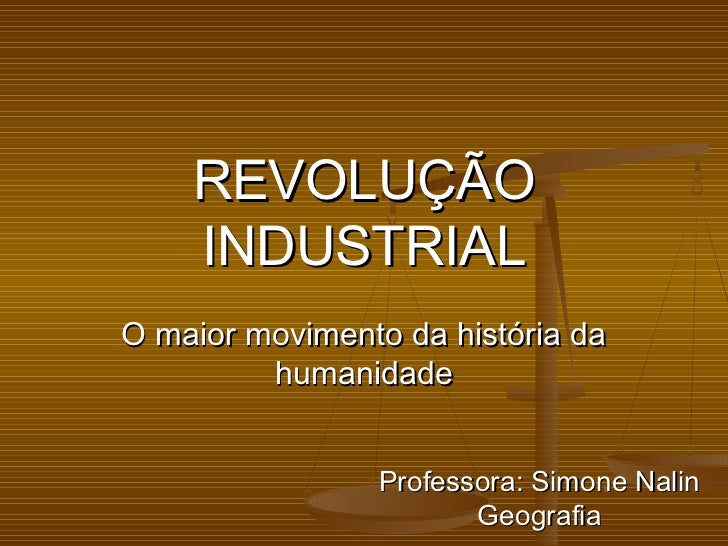 REVOLUÇÃO    INDUSTRIALO maior movimento da história da         humanidade                Professora: Simone Nalin        ...