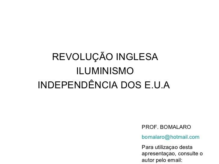 REVOLUÇÃO INGLESA ILUMINISMO INDEPENDÊNCIA DOS E.U.A  PROF. BOMALARO [email_address] Para utilizaçao desta apresentaçao, c...