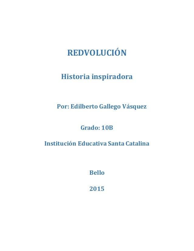REDVOLUCIÓN Historia inspiradora Por: Edilberto Gallego Vásquez Grado: 10B Institución Educativa Santa Catalina Bello 2015
