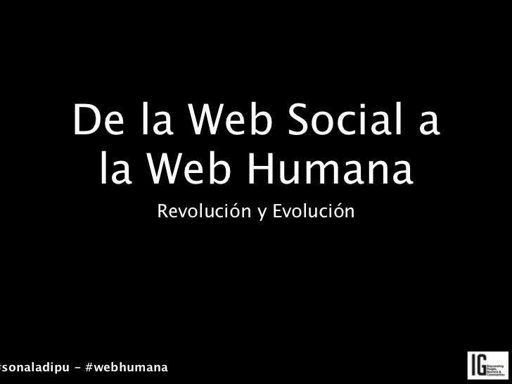De la Web Social a           la Web Humana                      Revolución y Evolución#sonaladipu - #webhumana