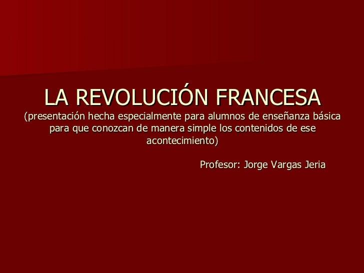 LA REVOLUCIÓN FRANCESA (presentación hecha especialmente para alumnos de enseñanza básica para que conozcan de manera simp...