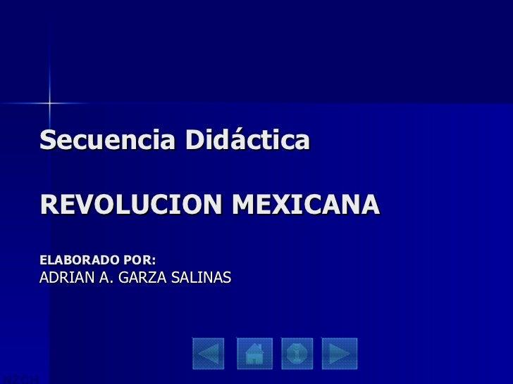 Secuencia Didáctica REVOLUCION MEXICANA ELABORADO POR: ADRIAN A. GARZA SALINAS