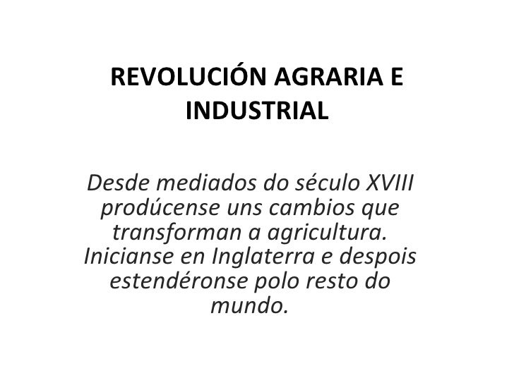REVOLUCIÓN AGRARIA E INDUSTRIAL Desde mediados do século XVIII prodúcense uns cambios que transforman a agricultura. Inici...