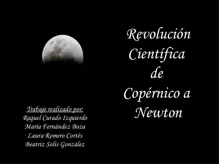 Revolución Científica  de  Copérnico a  Newton Trabajo realizado por: Raquel Curado Izquierdo María Fernández Boza Laura R...
