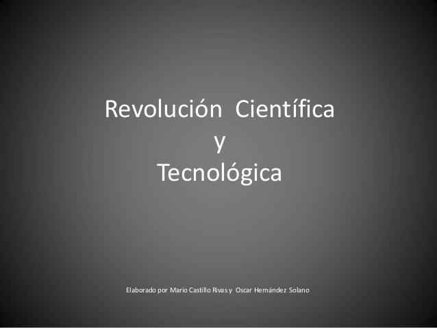 Revolución Científica y Tecnológica Elaborado por Mario Castillo Rivas y Oscar Hernández Solano
