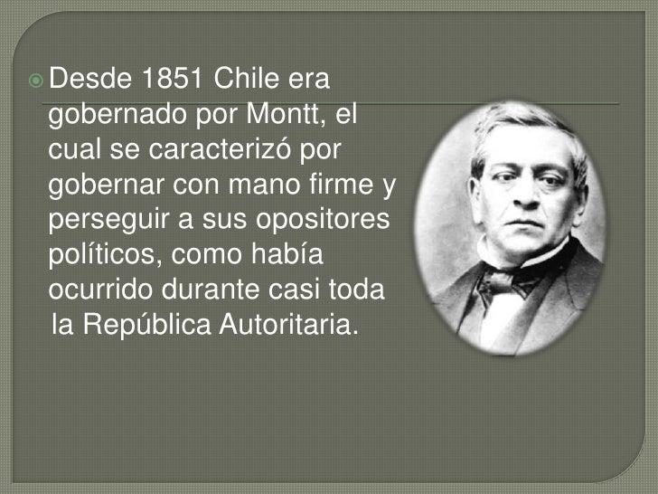 Desde1851Chile era gobernado por Montt, el cual se caracterizó por gobernar con mano firme y perseguir a sus opositores ...